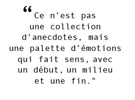 """""""Ce n'est pas  une collection  d'anecdotes, mais  une palette d'émotions qui fait sens,avec  un début,un milieu  et une fin."""""""